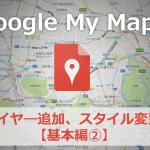 Googleマイマップの使い方。レイヤ―追加、スタイル変更の方法を解説【基本編②】