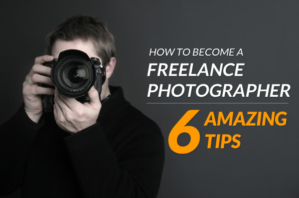 How to Become a Freelance Photographer – 6 Amazing Tips