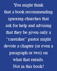 "You might think  that a book recommending ignoring churches that ask for help and advising that they be given only a ""caretaker"" pastor might devote a chapter on  what that entails.  Not in this book!"