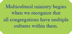 Multicultural ministry begins when we recognize that all congregations have multiple cultures within them.