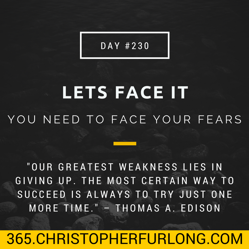 Day #230: Lets Face It…You Need To Face Your Fears