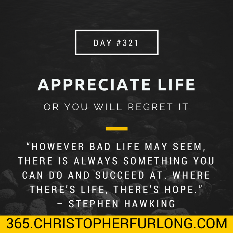 Day #321: Appreciate Life – Or You Will Regret It