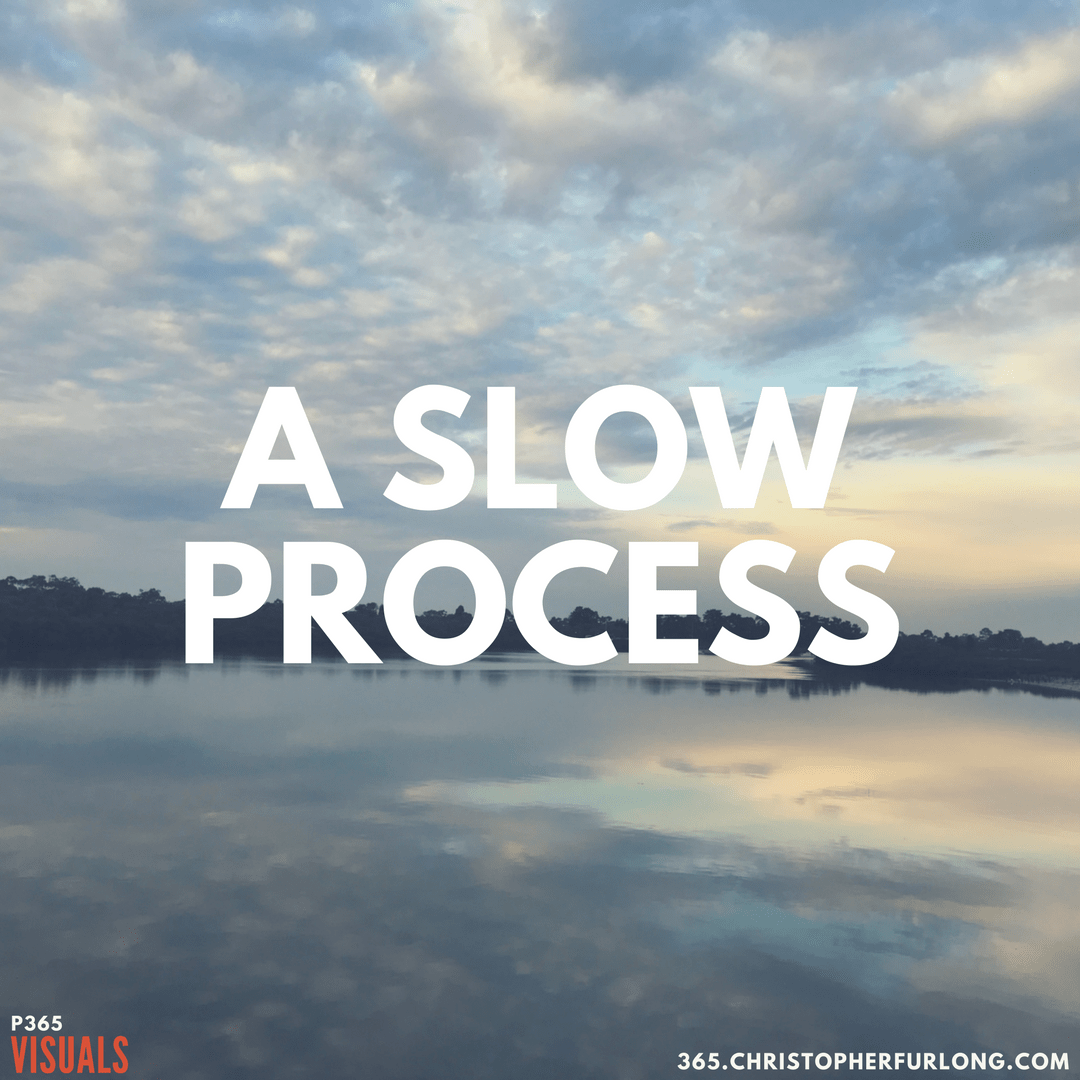 Day #138: A Slow Process