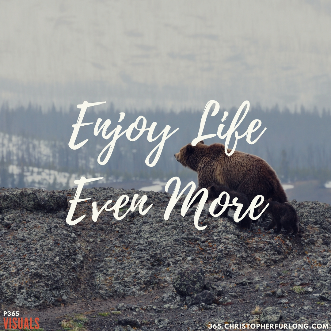 Day #361: Enjoy Life Even More