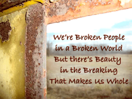 We're Broken People in a Broken World but there's Beauty in the Breaking that Makes Us Whole