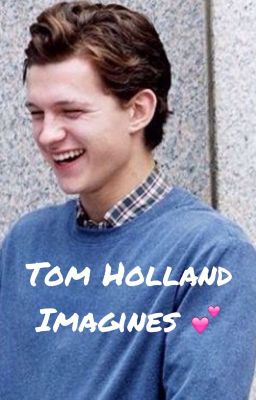 Tom Holland Imagines   tommy boy         Wattpad