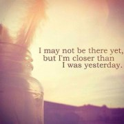 i-may-not-be-there-yet-but-I-am-closer-than-I-was-yesterday