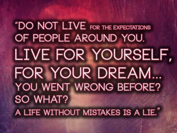 Do not live for the expectations of people around you