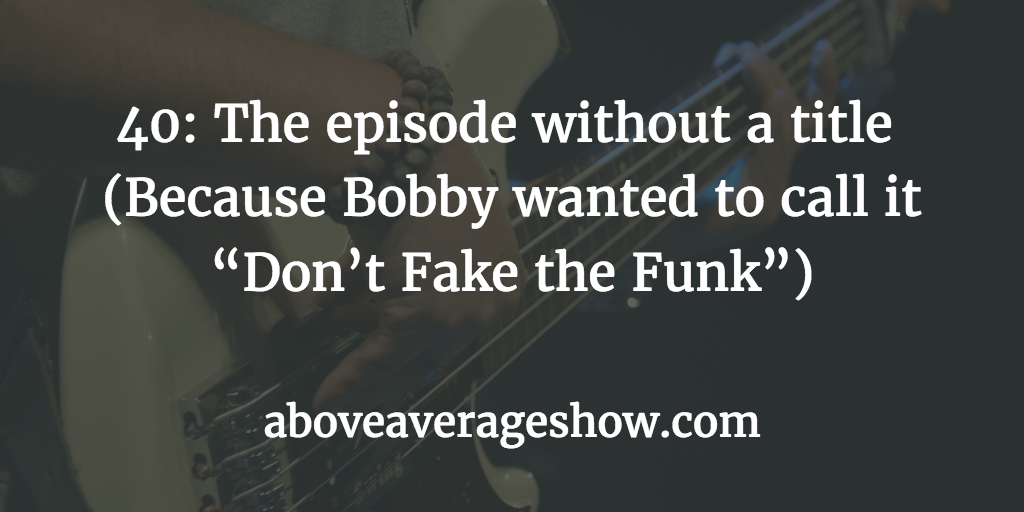 "40: The episode without a title (Because Bobby wanted to call it ""Don't Fake the Funk"")"