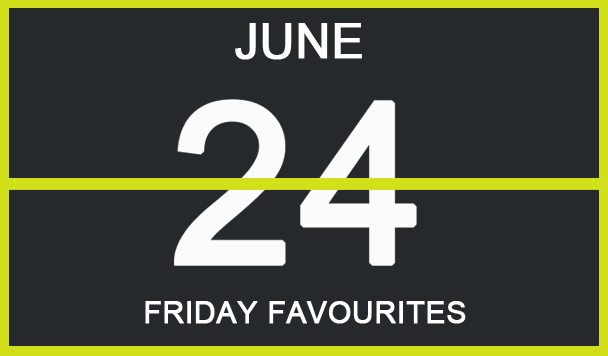 Friday Favourites, June 24