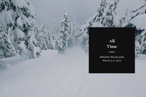 All Time – Whistler/Blackcomb – March 5-7, 2017