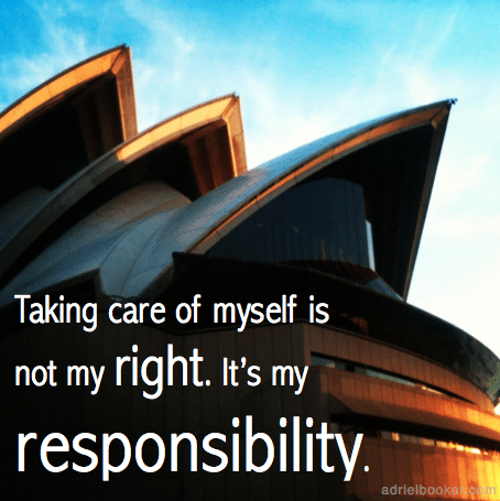 Taking care of myself is not my right. It's my responsibility.