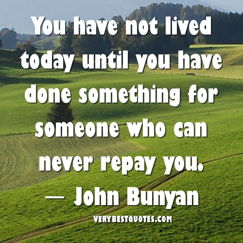 You-have-not-lived-today-until-you-have-done-something-for-someone-who-can-never-repay-you.