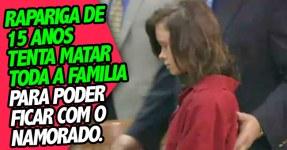 Miuda de 15 anos tenta Matar Familia para ficar com Namorado