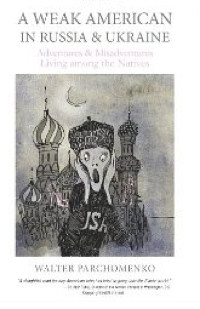 Book Review: &quot;A Weak American in Russia &amp; Ukraine&quot; by Walter Parchomenko