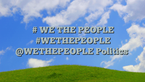 # WE THE PEOPLE #WETHEPEOPLE @WETHEPEOPLE Politics
