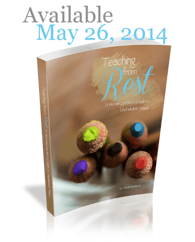 Teaching from Rest: A Homeschooler's Guide to Unshakable Peace by Sarah Mackenzie (eBook available May 26, 2014)