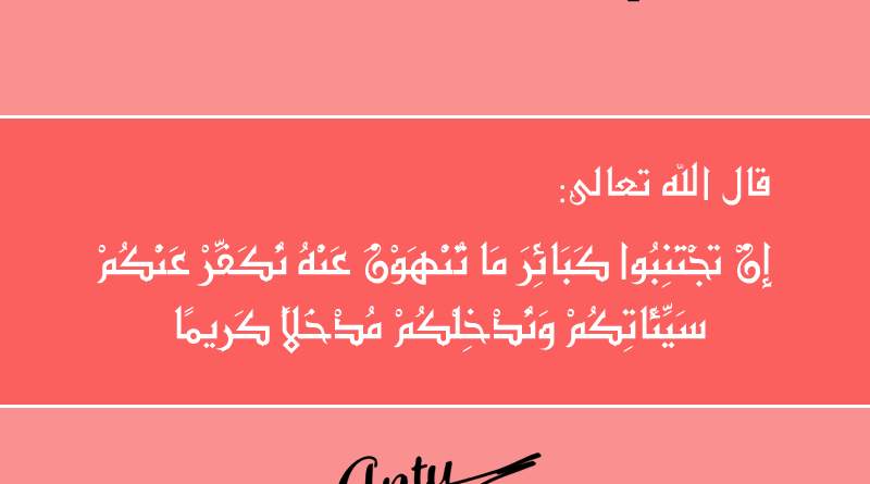 قال الله عز وجل في محكم كتابه الكريم : إِن تَجْتَنِبُوا كبائر مَا تُنْهَوْنَ عَنْهُ نُكَفِّرْ عَنكُمْ سَيِّئَاتِكُمْ وَنُدْخِلْكُم مُّدْخَلًا كَرِيمًا الآية 31 من سورة النساء