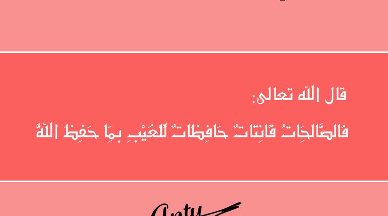عن الصالحات - كلام ليس كالكلمات - قال الله عز وجل في محكم كتابه الكريم : فَالصَّالِحَاتُ قَانِتَاتٌ حَافِظَاتٌ لِّلْغَيْبِ بِمَا حَفِظَ اللَّهُ من الآية 34 من سورة النساء