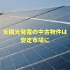 太陽光発電の中古物件は安定市場に★おススメ物件あり