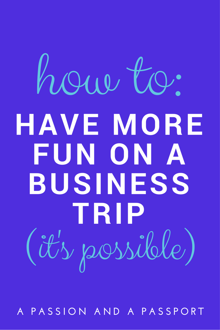How to have more fun on a business trip (YES, it's possible) | www.apassionandapassport.com