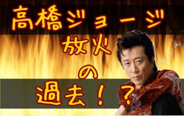 高橋ジョージの学歴は?出身中学校(岩手?)で火事の放火犯に!?