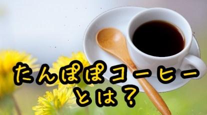 たんぽぽコーヒーとは?小林麻耶愛飲の商品名は?味や効能なども!