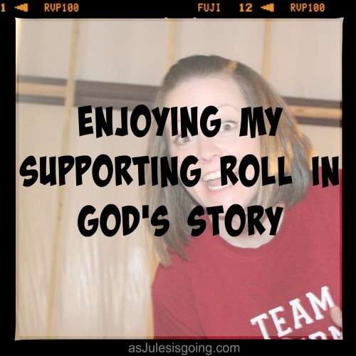 Enjoying My Supporting Roll in God's Story