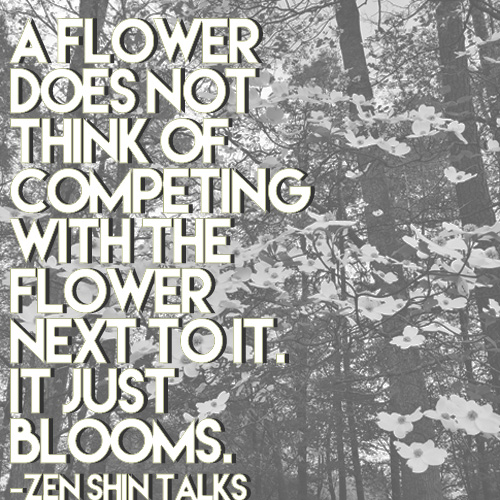 """A flower does not think of competing with the flower next to it, it just blooms."""
