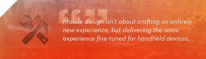 Mobile design isn not about crafting an entirely new experience, but delivering the same experience fine-tuned for handheld devices.