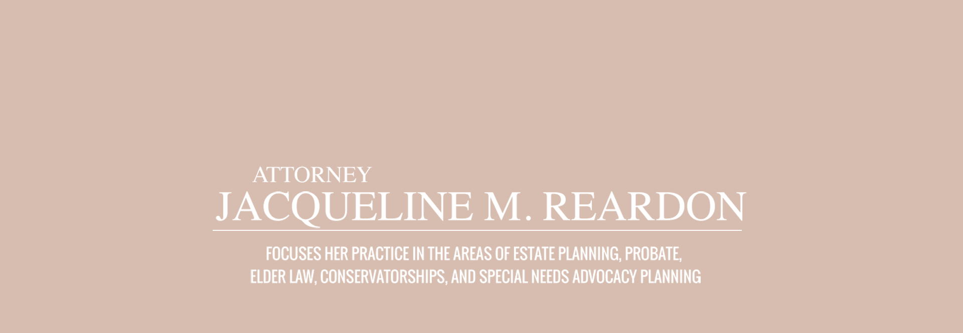 Attorney Jacqueline M. Reardon Focuses her Practice in the areas of Estate Planning, Probate, Elder Law, Conservatorships, and Special Needs Advocacy Planning