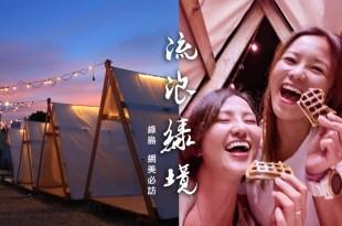 綠島網紅咖啡館 流浪 綠境 OASIS 網美必訪 在小帳篷中體驗島嶼涼風夜晚