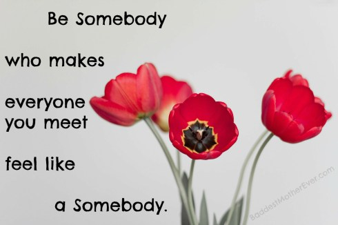 Be somebody who makes everyone you meet feel like a somebody.
