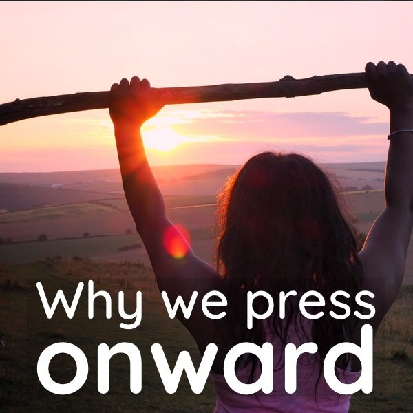 Why We Press Onward