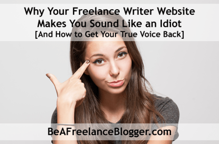Why Your Freelance Writer Website Makes You Sound Like an Idiot [And How to Get Your True Voice Back]
