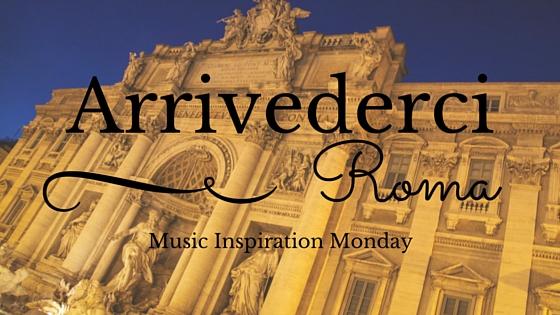 Arrivederci Roma – Music Inspiration Monday