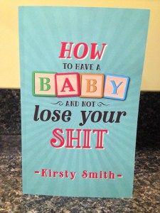 How To Have A Baby And Not Lose Your Shit by Kirsty Smith