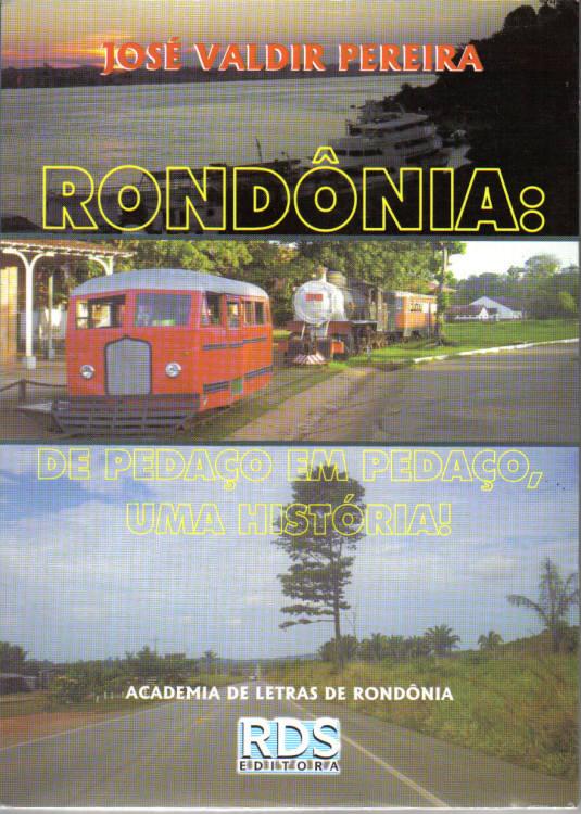 RONDÔNIA - DE PEDAÇO EM PEDAÇO, UMA HISTÓRIA! - JOSÉ VALDIR PEREIRA - CAPA