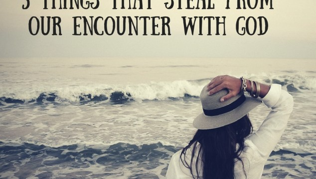 3 Things That Steal From our Encounter With God