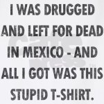 Left for dead in Mexico stupid shirt
