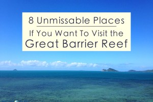 8 Unmissable Places If You Want To Visit the Great Barrier Reef