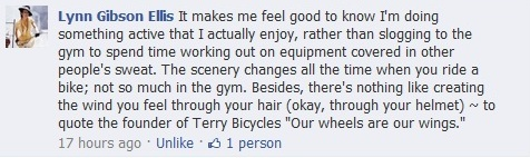 """Facebook comment in response to the question, """"How does riding your bike make you feel?"""": It makes me feel good to know I'm doing something active that I actually enjoy, rather than slogging to the gym to spend time working out on equipment covered in other people's sweat. The scenery changes all the time when you ride a bike; not so much in the gym. Besides, there's nothing like creating the wind you feel through your hair (okay, through your helmet) ~ to quote the founder of Terry Bicycles """"Our wheels are our wings."""""""