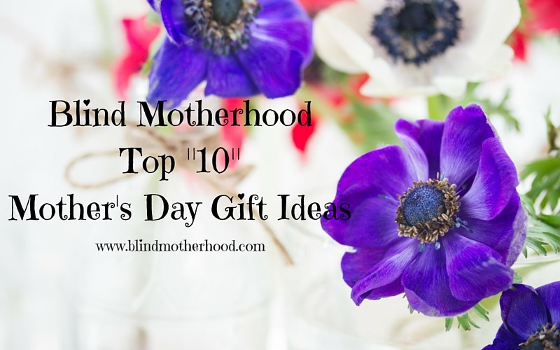 "Blind Motherhood: Top ""10"" Mother's Day Gift Ideas"
