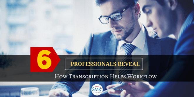 6 Professionals Reveal How Transcription Helps Workflow