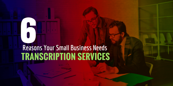 Reasons Your Small Business Needs Transcription Services