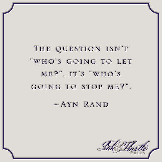 The question isn't who's going to let me, it's who's going to stop me. - Ayn Rand via Ink & Thistle Press