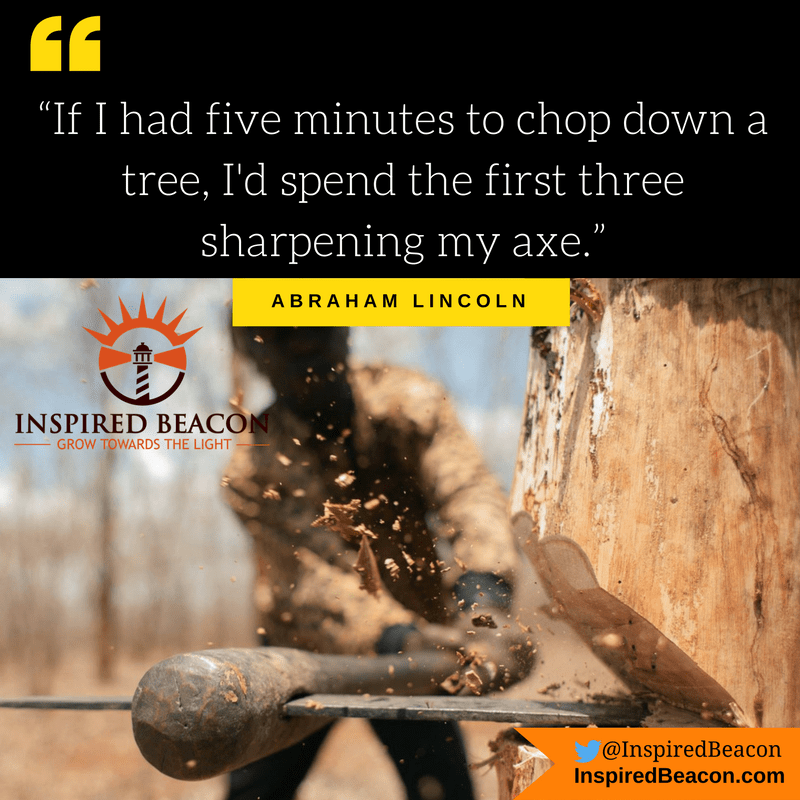 """If I had five minutes to chop down a tree, I'd spend the first three sharpening my axe."" — Abraham Lincoln"