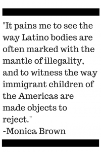 It pains me to see the way Latino bodies are often marked with the mantle of illegality, and to witness the way immigrant children of the Americas are made objects to reject.