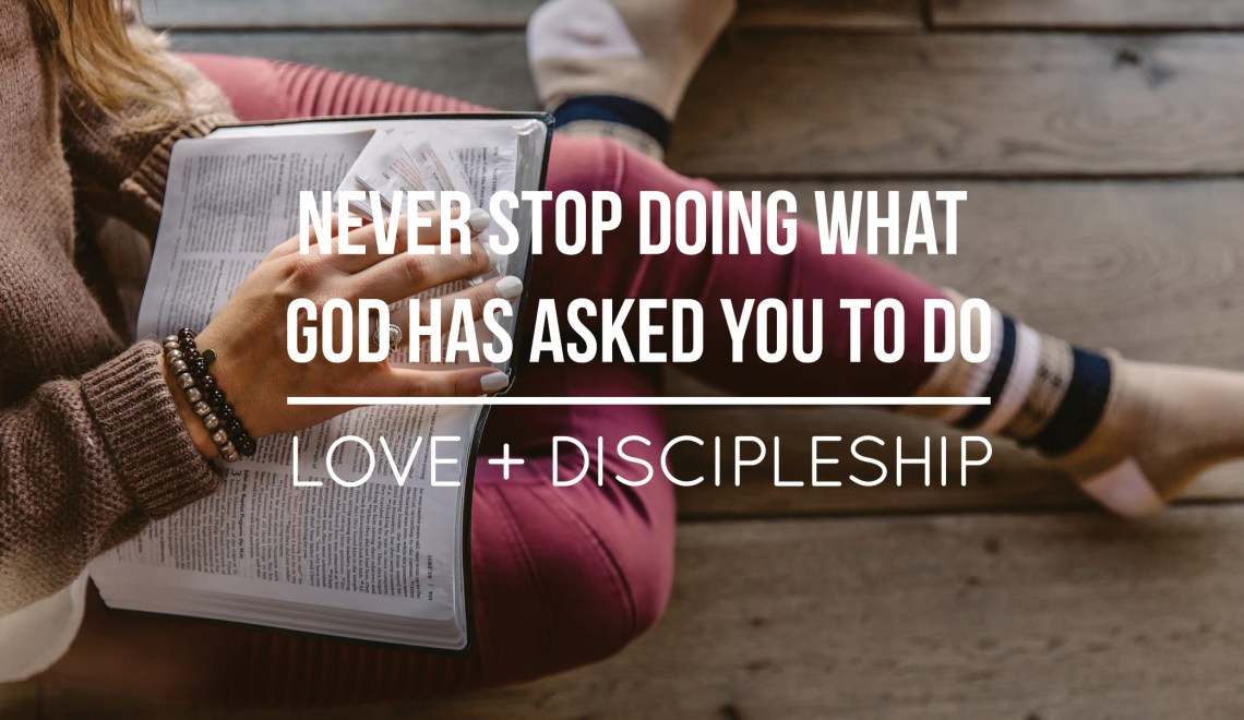 Never Stop Doing What God Has Asked Us To Do: Discipleship + Love