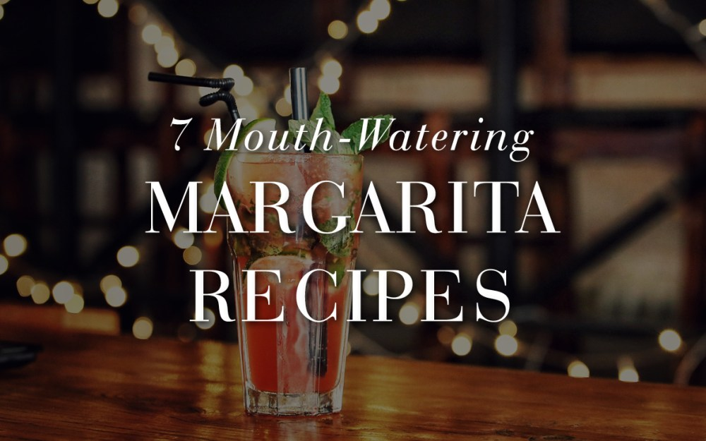 7 Mouth-Watering Margarita Recipes